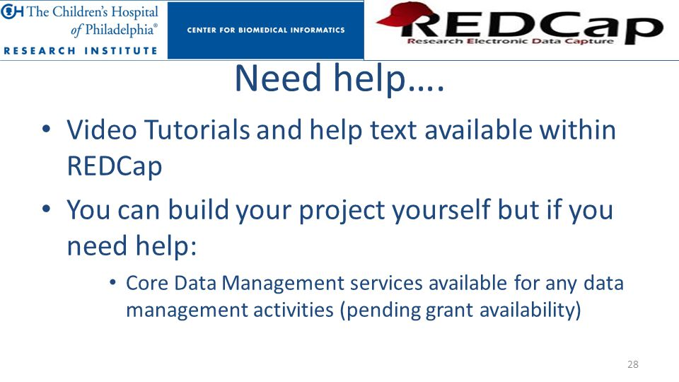 Need help…. Video Tutorials and help text available within REDCap You can build your project yourself but if you need help: Core Data Management servi