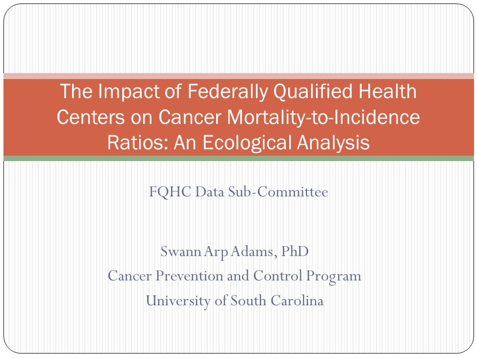 Swann Arp Adams, PhD Cancer Prevention and Control Program University of South Carolina The Impact of Federally Qualified Health Centers on Cancer Mortality-to-Incidence Ratios: An Ecological Analysis FQHC Data Sub-Committee