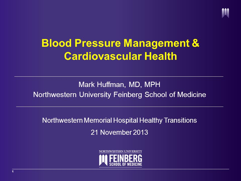 1 Mark Huffman, MD, MPH Northwestern University Feinberg School of Medicine Northwestern Memorial Hospital Healthy Transitions 21 November 2013 Blood Pressure Management & Cardiovascular Health