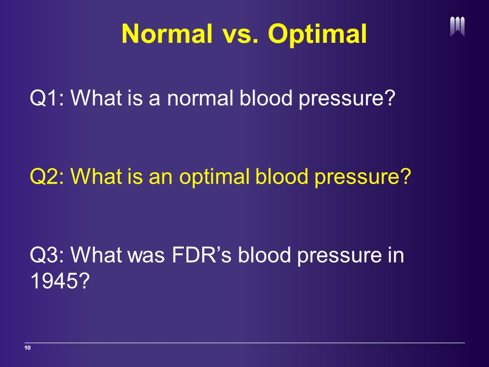 Normal vs. Optimal 10 Q1: What is a normal blood pressure.