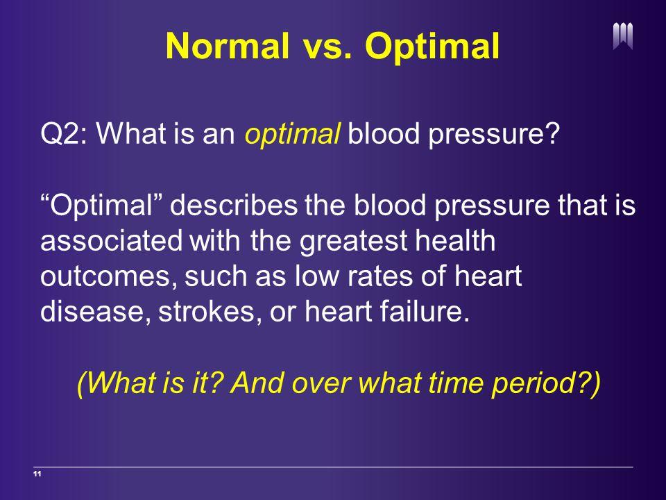 Normal vs. Optimal 11 Q2: What is an optimal blood pressure.