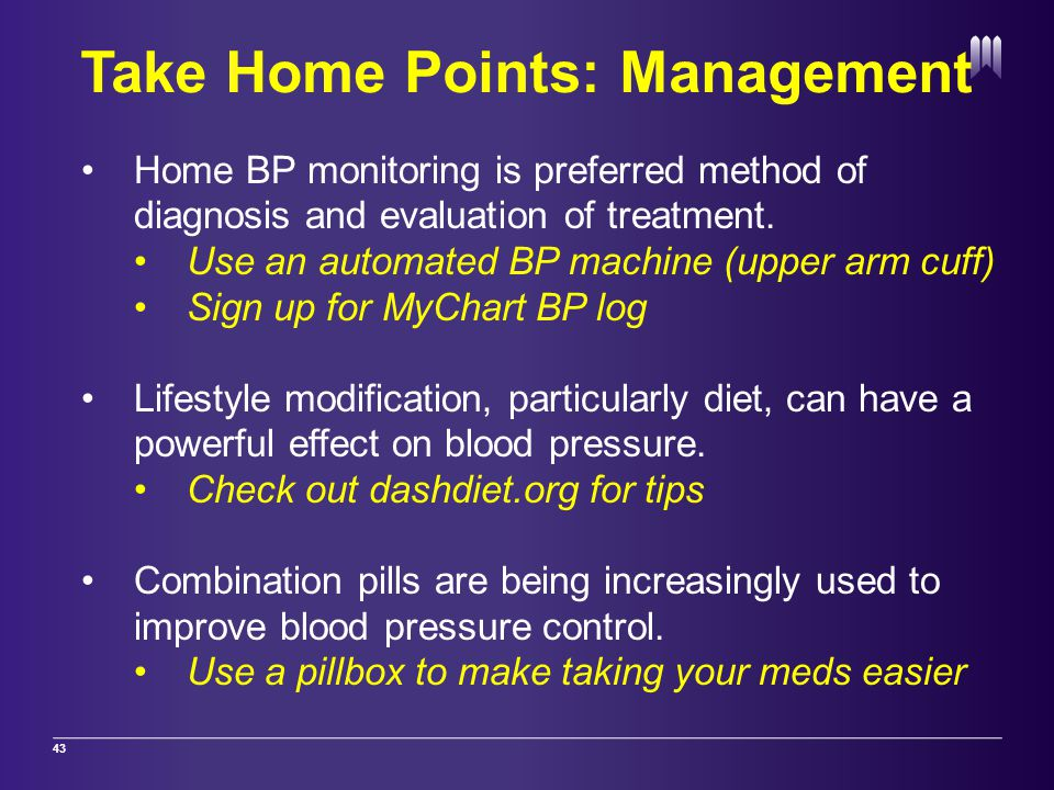 Take Home Points: Management 43 Home BP monitoring is preferred method of diagnosis and evaluation of treatment.