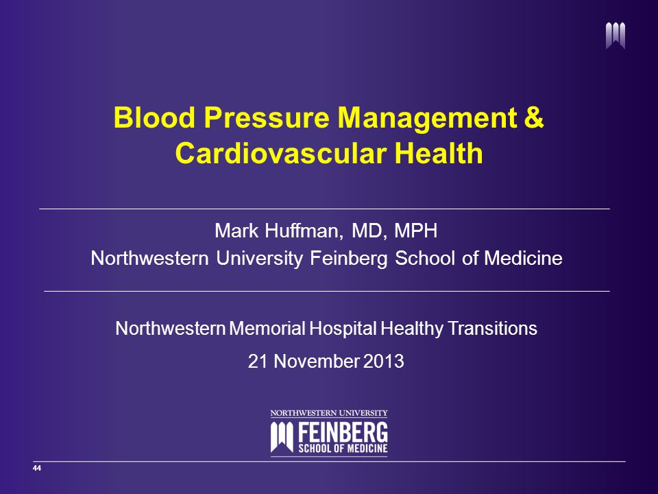 44 Mark Huffman, MD, MPH Northwestern University Feinberg School of Medicine Northwestern Memorial Hospital Healthy Transitions 21 November 2013 Blood Pressure Management & Cardiovascular Health