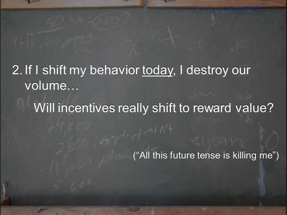 2.If I shift my behavior today, I destroy our volume… Will incentives really shift to reward value.