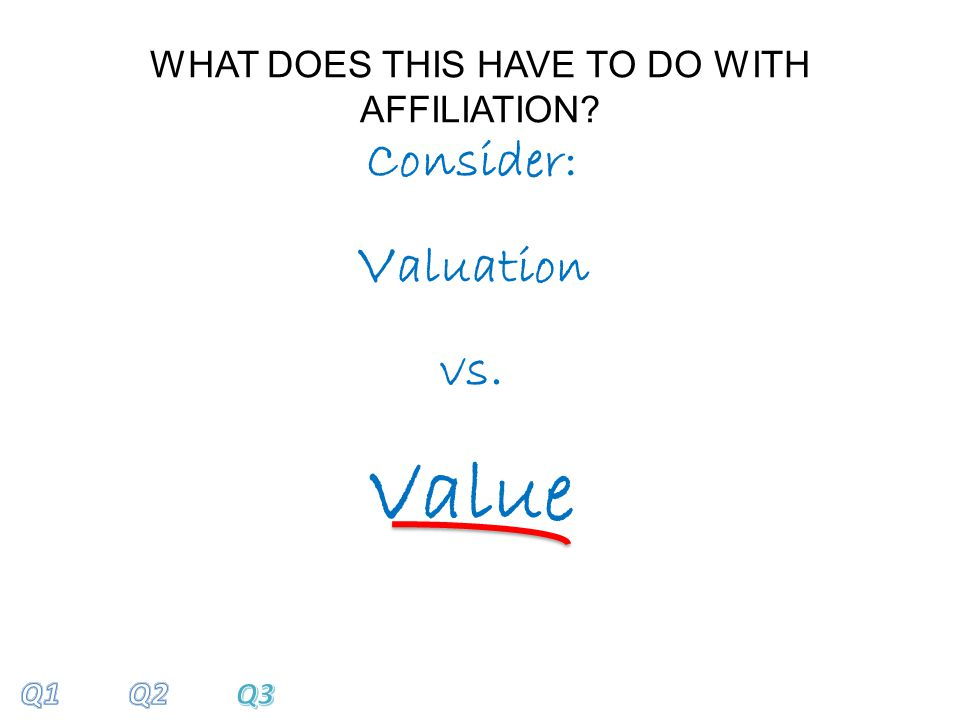 Consider: V aluation vs. v alue WHAT DOES THIS HAVE TO DO WITH AFFILIATION