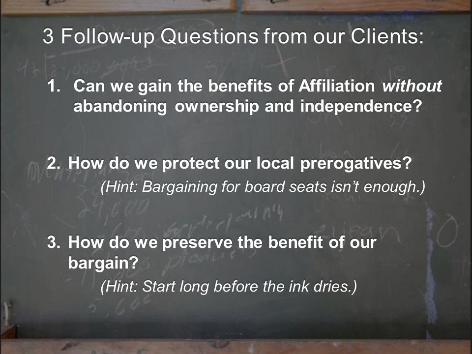 3 Follow-up Questions from our Clients: 1.Can we gain the benefits of Affiliation without abandoning ownership and independence.