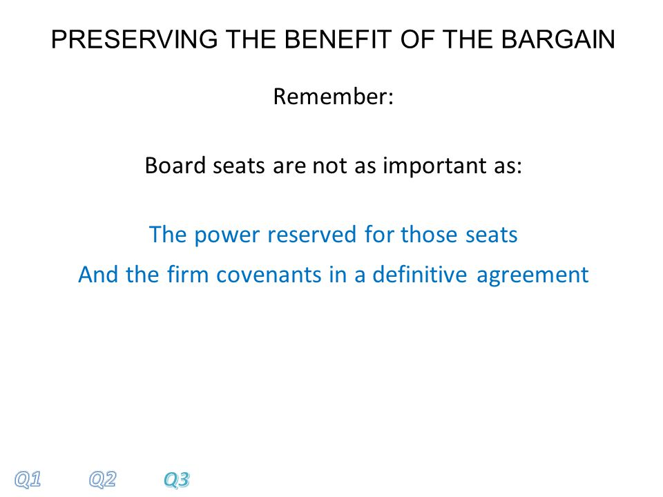PRESERVING THE BENEFIT OF THE BARGAIN Remember: Board seats are not as important as: The power reserved for those seats And the firm covenants in a definitive agreement