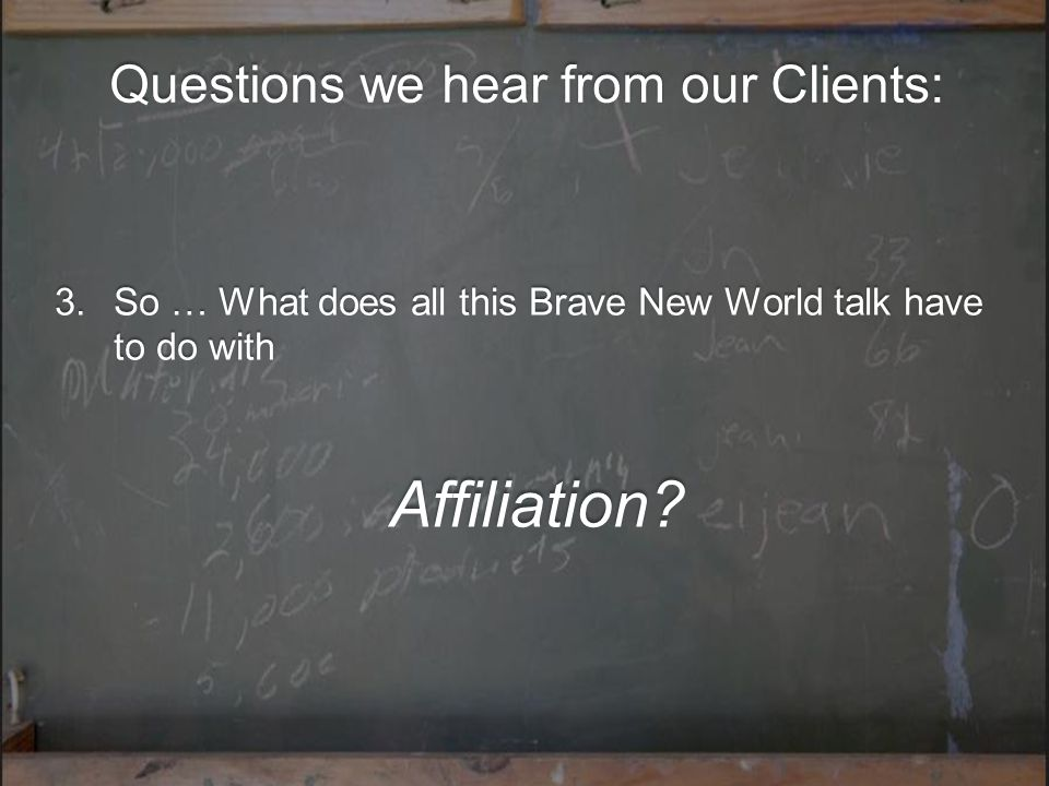 Questions we hear from our Clients: 3.So … What does all this Brave New World talk have to do with Affiliation