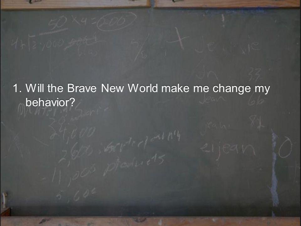 1.Will the Brave New World make me change my behavior?