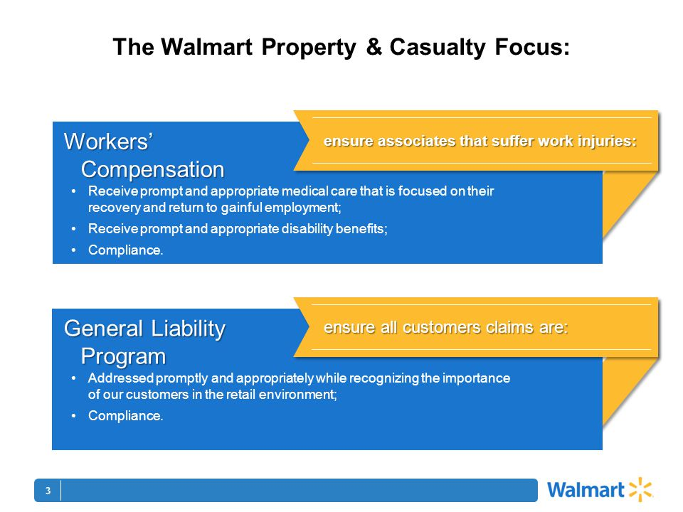 3 The Walmart Property & Casualty Focus: Receive prompt and appropriate medical care that is focused on their recovery and return to gainful employment; Receive prompt and appropriate disability benefits; Compliance.