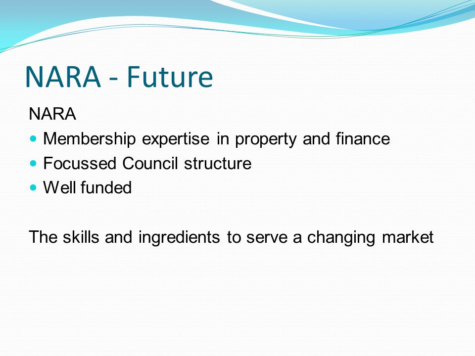 NARA - Future NARA Membership expertise in property and finance Focussed Council structure Well funded The skills and ingredients to serve a changing market
