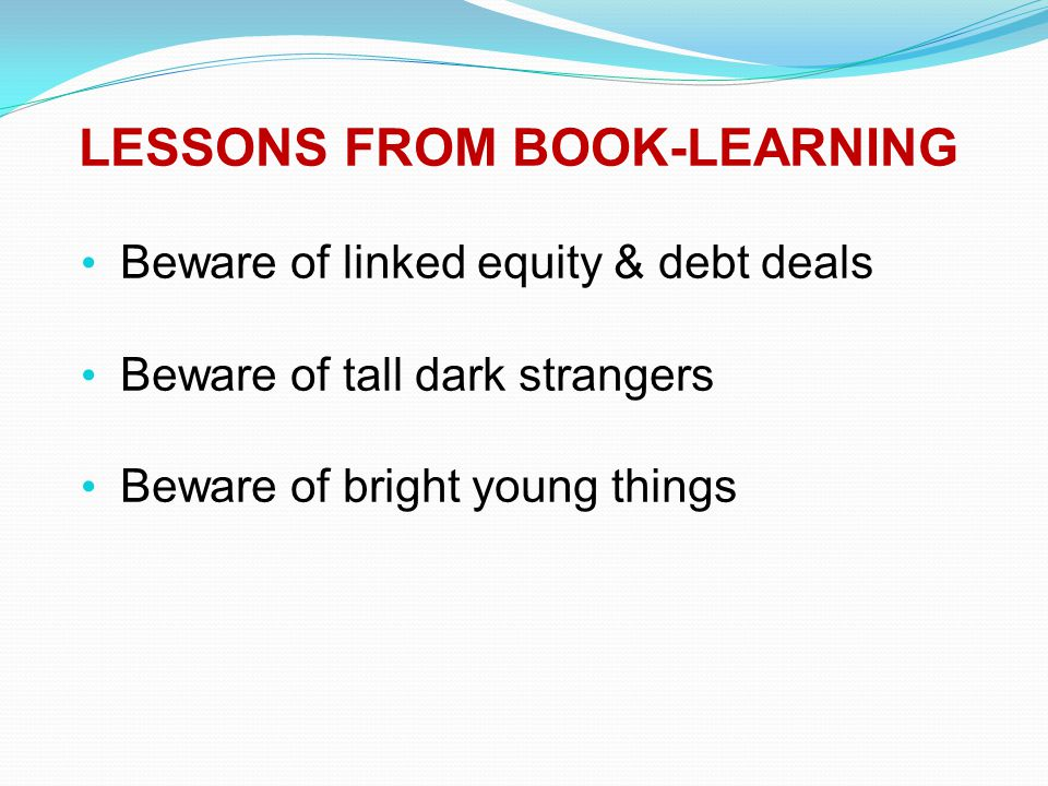 LESSONS FROM BOOK-LEARNING Beware of linked equity & debt deals Beware of tall dark strangers Beware of bright young things