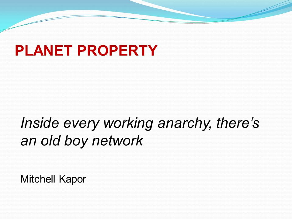 PLANET PROPERTY Inside every working anarchy, there's an old boy network Mitchell Kapor