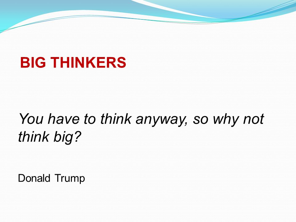 BIG THINKERS You have to think anyway, so why not think big Donald Trump