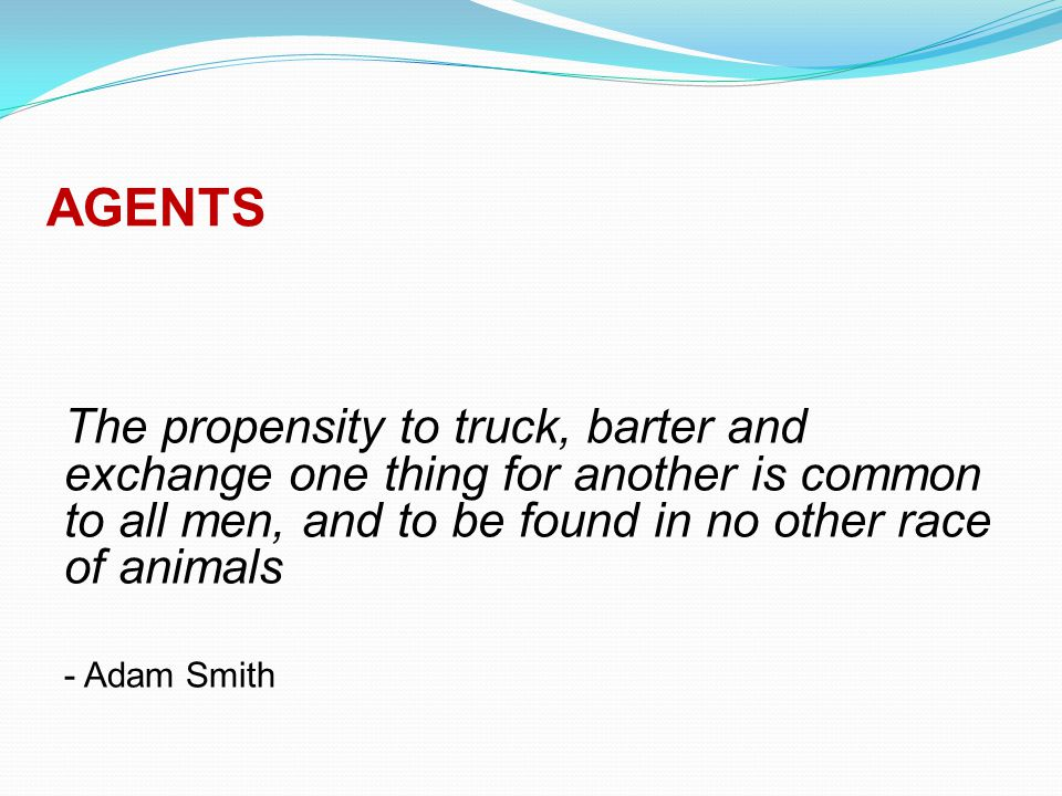 AGENTS The propensity to truck, barter and exchange one thing for another is common to all men, and to be found in no other race of animals - Adam Smith