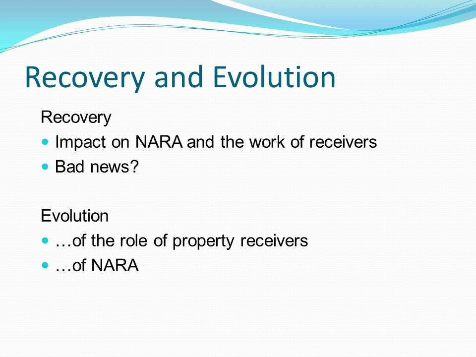 Recovery and Evolution Recovery Impact on NARA and the work of receivers Bad news.
