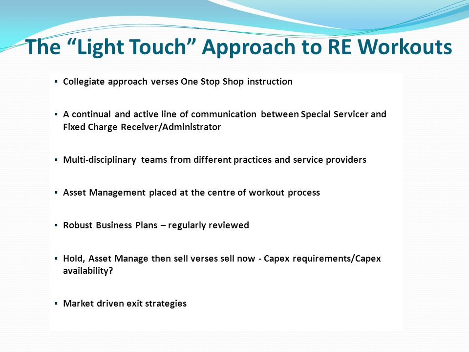 The Light Touch Approach to RE Workouts  Collegiate approach verses One Stop Shop instruction  A continual and active line of communication between Special Servicer and Fixed Charge Receiver/Administrator  Multi-disciplinary teams from different practices and service providers  Asset Management placed at the centre of workout process  Robust Business Plans – regularly reviewed  Hold, Asset Manage then sell verses sell now - Capex requirements/Capex availability.