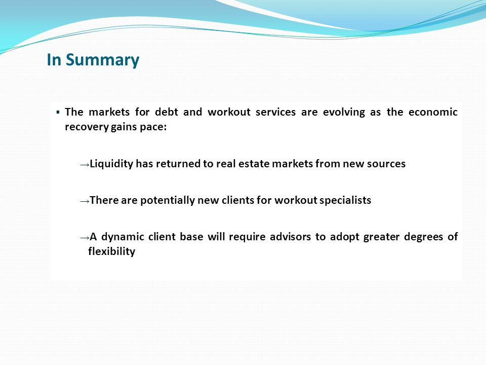 In Summary  The markets for debt and workout services are evolving as the economic recovery gains pace: → Liquidity has returned to real estate markets from new sources → There are potentially new clients for workout specialists → A dynamic client base will require advisors to adopt greater degrees of flexibility