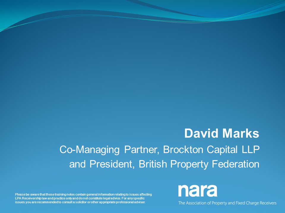 David Marks Co-Managing Partner, Brockton Capital LLP and President, British Property Federation Please be aware that these training notes contain general information relating to issues affecting LPA Receivership law and practice only and do not constitute legal advice.