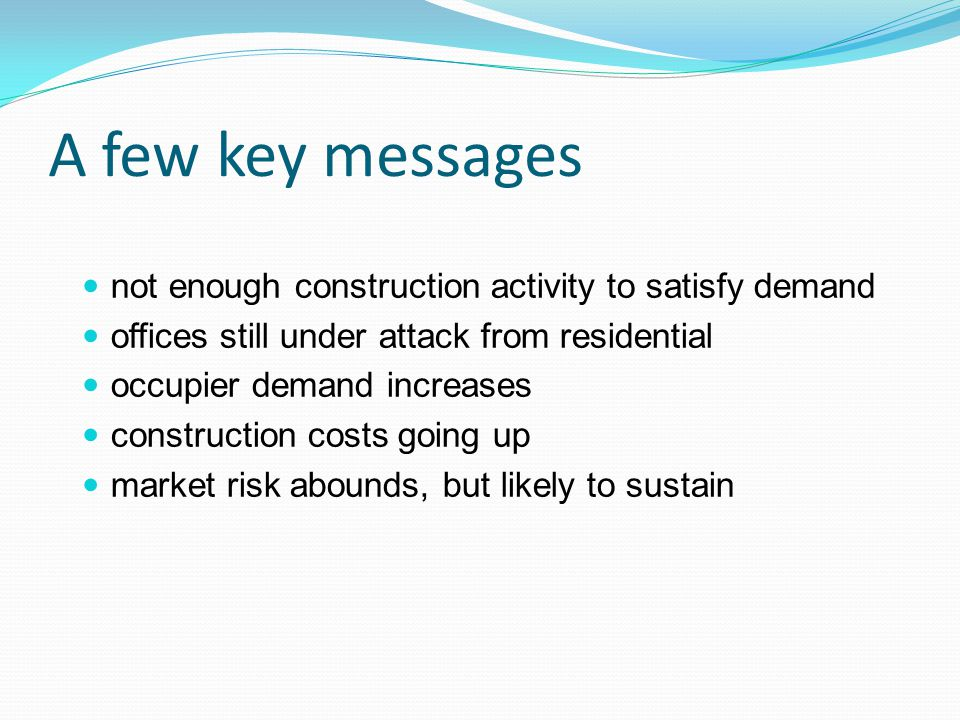 A few key messages not enough construction activity to satisfy demand offices still under attack from residential occupier demand increases construction costs going up market risk abounds, but likely to sustain