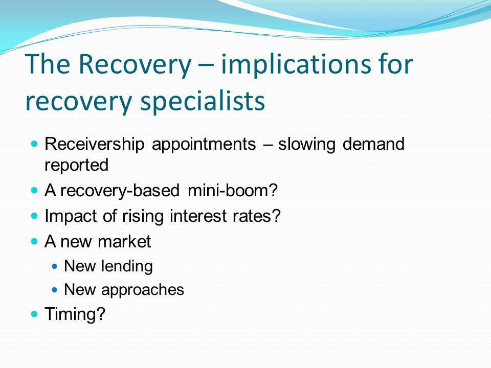 The Recovery – implications for recovery specialists Receivership appointments – slowing demand reported A recovery-based mini-boom.