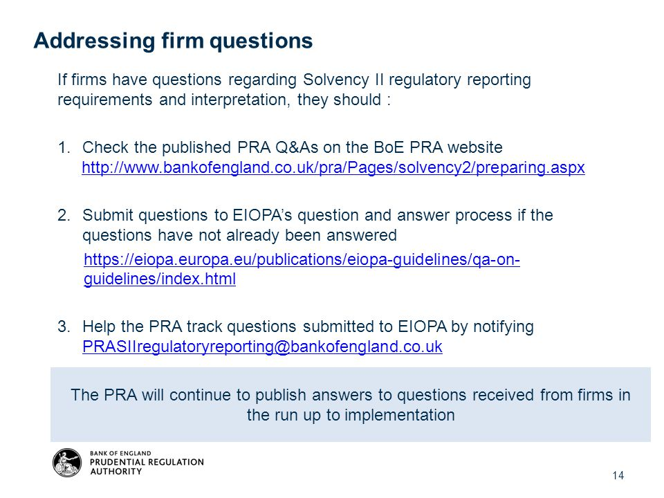 14 If firms have questions regarding Solvency II regulatory reporting requirements and interpretation, they should : 1.Check the published PRA Q&As on