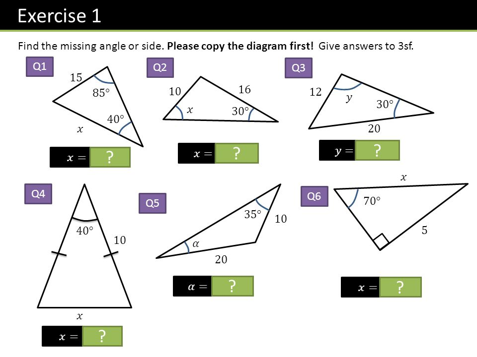 Exercise 1 Find the missing angle or side. Please copy the diagram first! Give answers to 3sf. Q1 ? Q2 ? Q3 ? ? Q4 Q5 ? Q6 ?