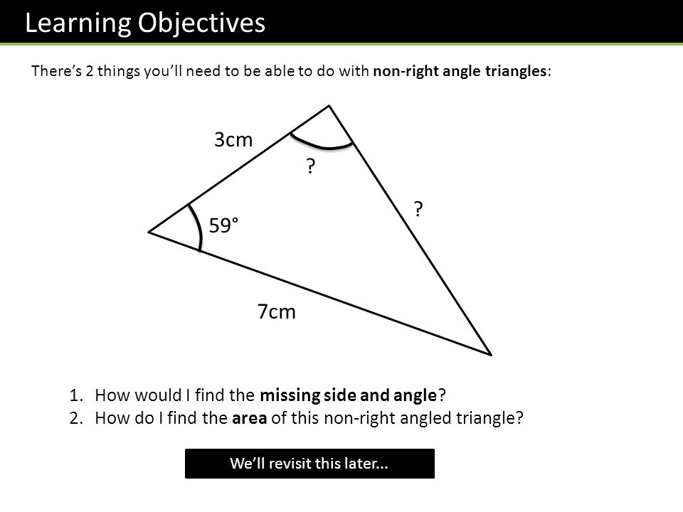Learning Objectives There's 2 things you'll need to be able to do with non-right angle triangles: 59° 3cm 7cm 1.How would I find the missing side and