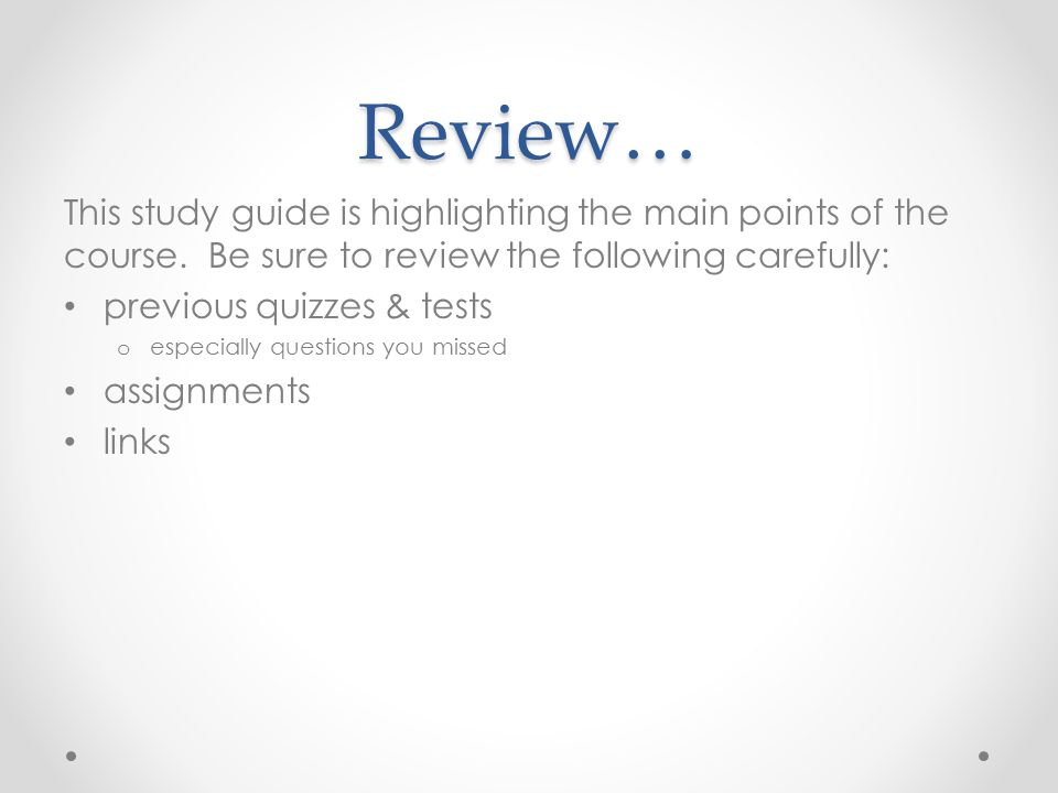 Review… This study guide is highlighting the main points of the course. Be sure to review the following carefully: previous quizzes & tests o especial