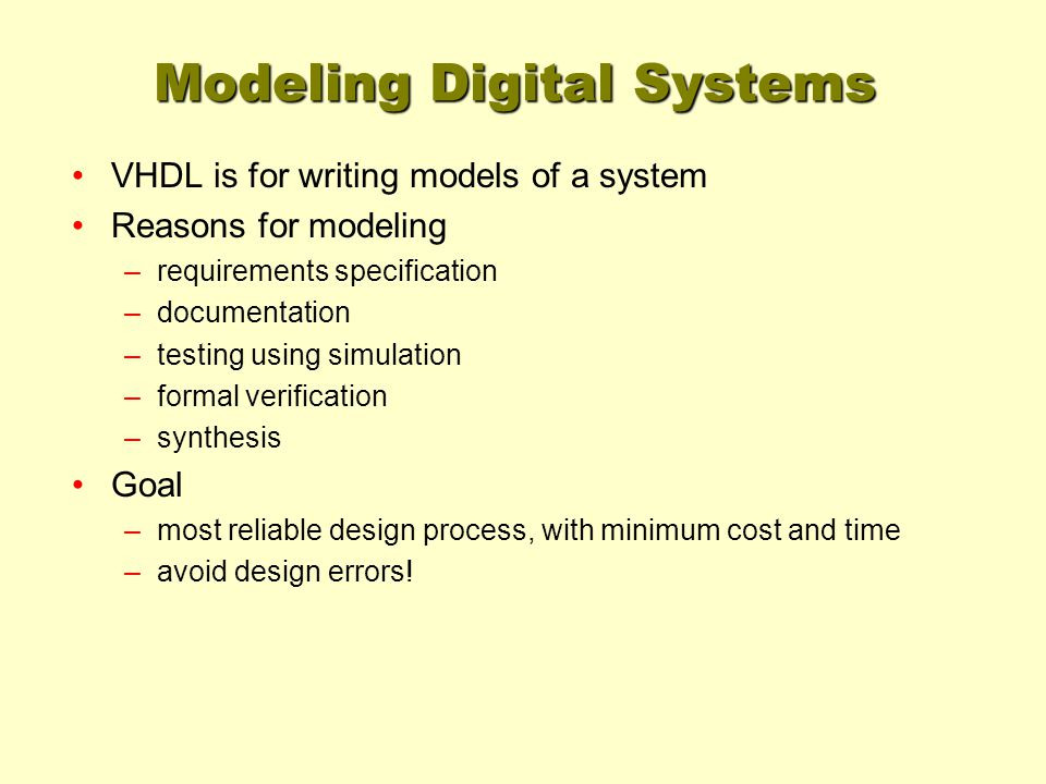 Modeling Digital Systems VHDL is for writing models of a system Reasons for modeling –requirements specification –documentation –testing using simulat