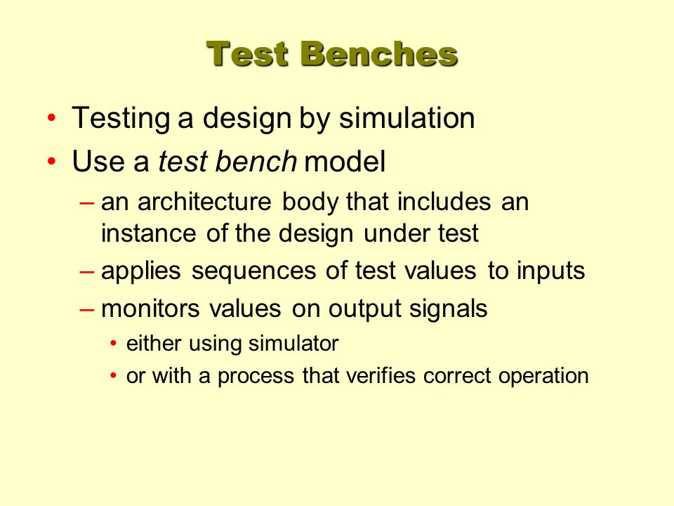 Test Benches Testing a design by simulation Use a test bench model –an architecture body that includes an instance of the design under test –applies s