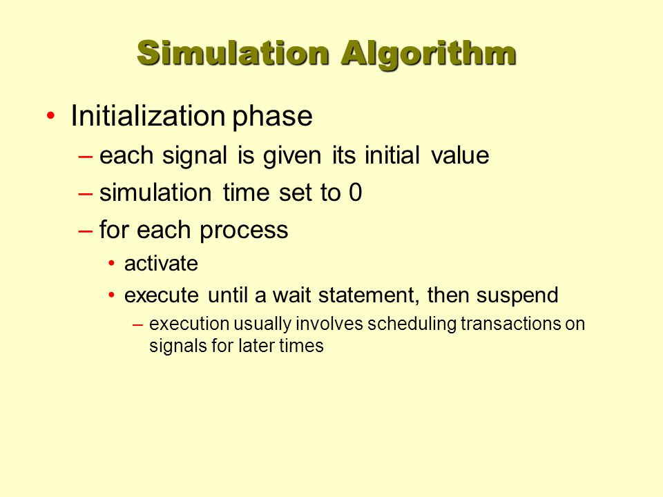 Simulation Algorithm Initialization phase –each signal is given its initial value –simulation time set to 0 –for each process activate execute until a