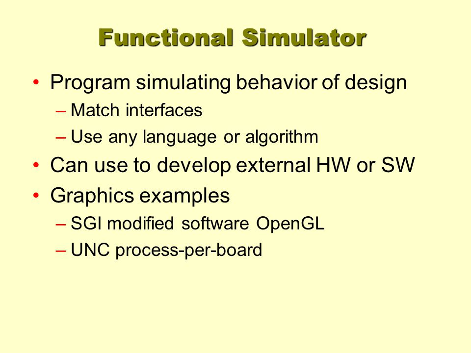 Functional Simulator Program simulating behavior of design –Match interfaces –Use any language or algorithm Can use to develop external HW or SW Graph