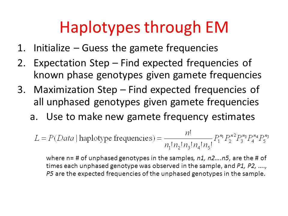 1.Initialize – Guess the gamete frequencies 2.Expectation Step – Find expected frequencies of known phase genotypes given gamete frequencies 3.Maximization Step – Find expected frequencies of all unphased genotypes given gamete frequencies a.Use to make new gamete frequency estimates where n= # of unphased genotypes in the samples, n1, n2….n5, are the # of times each unphased genotype was observed in the sample, and P1, P2, …., P5 are the expected frequencies of the unphased genotypes in the sample.