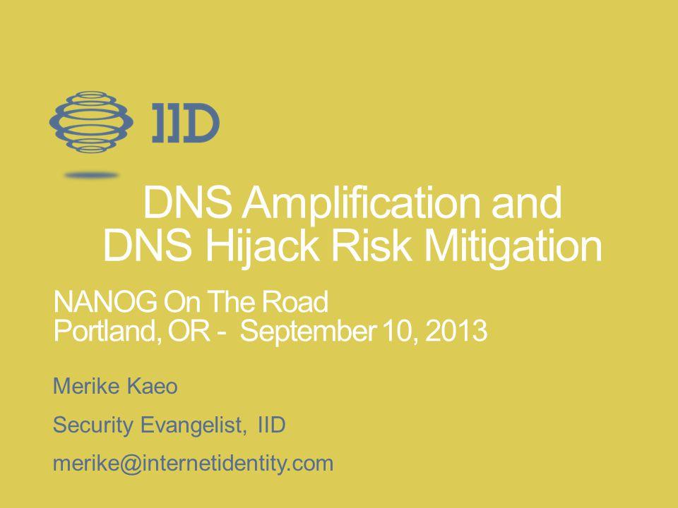 DNS Amplification and DNS Hijack Risk Mitigation Merike Kaeo Security Evangelist, IID merike@internetidentity.com NANOG On The Road Portland, OR - Sep