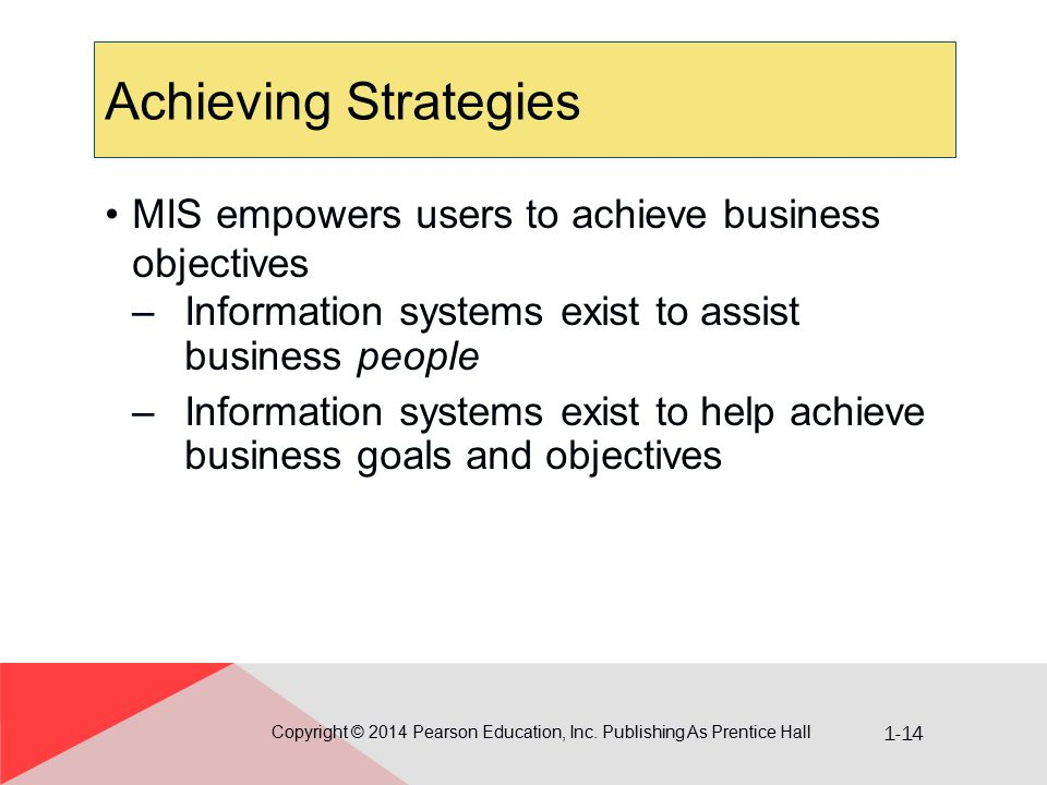 1-14 Achieving Strategies Copyright © 2014 Pearson Education, Inc. Publishing As Prentice Hall MIS empowers users to achieve business objectives –Info