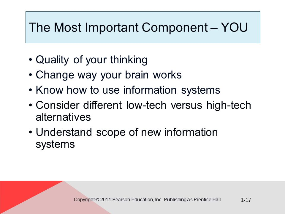 1-17 The Most Important Component – YOU Copyright © 2014 Pearson Education, Inc. Publishing As Prentice Hall Quality of your thinking Change way your