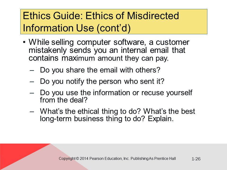 1-26 Ethics Guide: Ethics of Misdirected Information Use (cont'd) Copyright © 2014 Pearson Education, Inc. Publishing As Prentice Hall While selling c