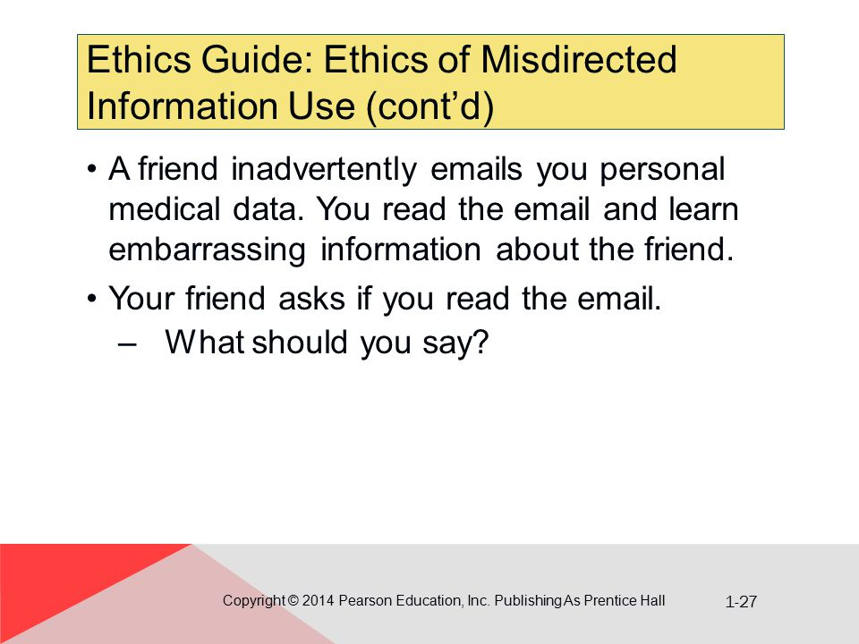 1-27 Ethics Guide: Ethics of Misdirected Information Use (cont'd) Copyright © 2014 Pearson Education, Inc. Publishing As Prentice Hall A friend inadve