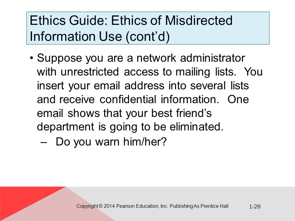 1-28 Ethics Guide: Ethics of Misdirected Information Use (cont'd) Copyright © 2014 Pearson Education, Inc. Publishing As Prentice Hall Suppose you are