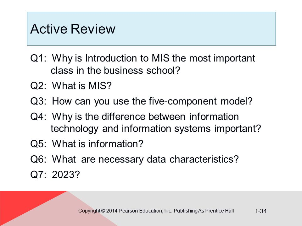 1-34 Active Review Copyright © 2014 Pearson Education, Inc. Publishing As Prentice Hall Q1: Why is Introduction to MIS the most important class in the