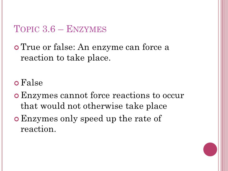 T OPIC 3.6 – E NZYMES True or false: An enzyme can force a reaction to take place.