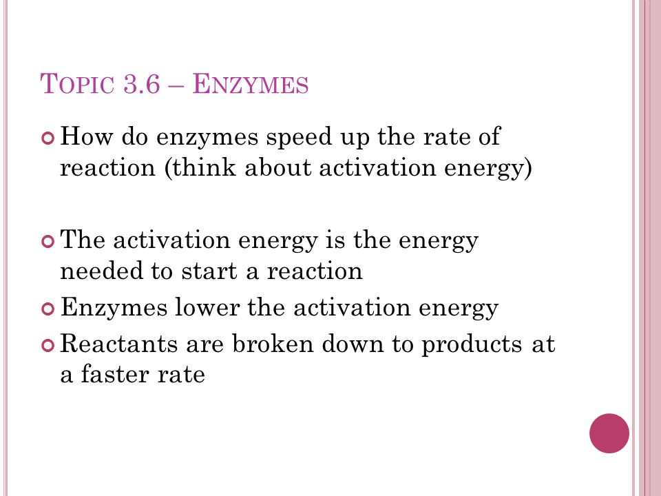 T OPIC 3.6 – E NZYMES How do enzymes speed up the rate of reaction (think about activation energy) The activation energy is the energy needed to start a reaction Enzymes lower the activation energy Reactants are broken down to products at a faster rate