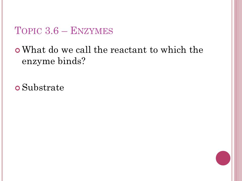 T OPIC 3.6 – E NZYMES What do we call the reactant to which the enzyme binds Substrate