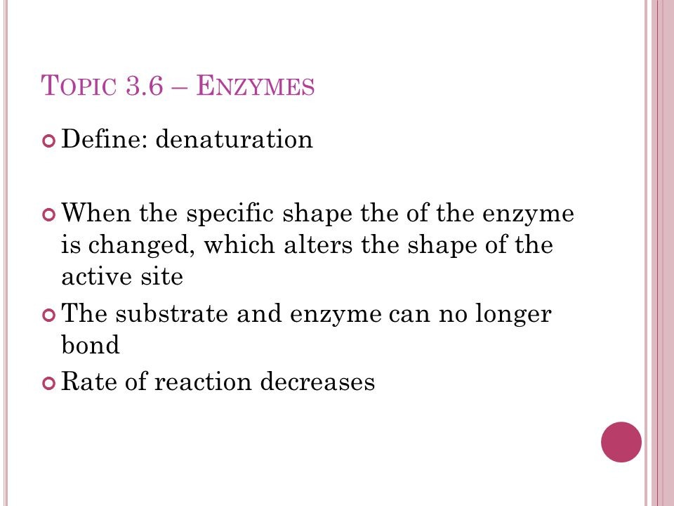 T OPIC 3.6 – E NZYMES Define: denaturation When the specific shape the of the enzyme is changed, which alters the shape of the active site The substrate and enzyme can no longer bond Rate of reaction decreases