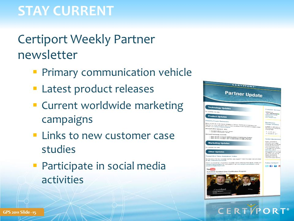 GPS 2011 Slide - 15 STAY CURRENT Certiport Weekly Partner newsletter  Primary communication vehicle  Latest product releases  Current worldwide mar