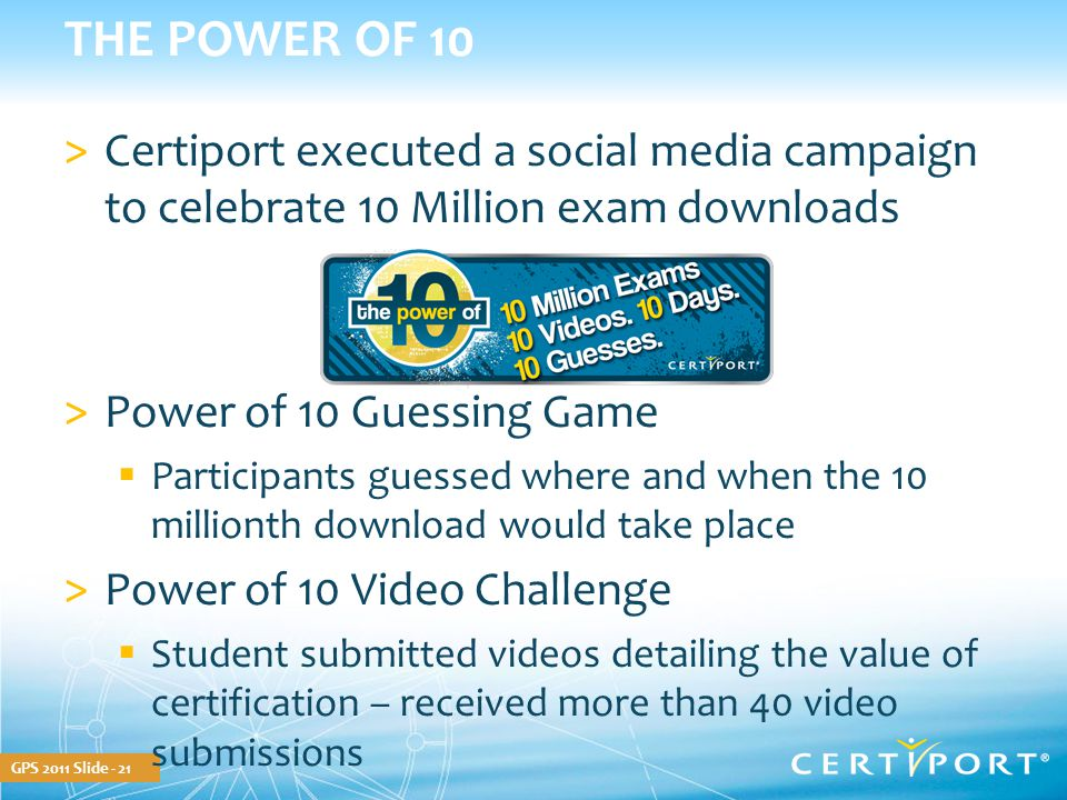 GPS 2011 Slide - 21 THE POWER OF 10 >Certiport executed a social media campaign to celebrate 10 Million exam downloads >Power of 10 Guessing Game  Pa