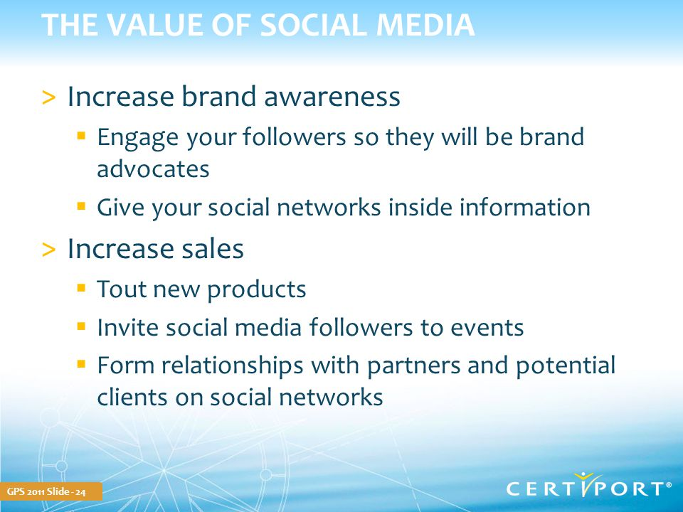 GPS 2011 Slide - 24 THE VALUE OF SOCIAL MEDIA >Increase brand awareness  Engage your followers so they will be brand advocates  Give your social net