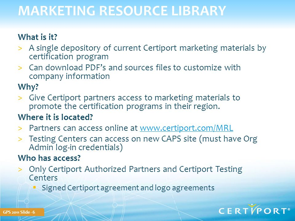 GPS 2011 Slide - 6 MARKETING RESOURCE LIBRARY What is it? >A single depository of current Certiport marketing materials by certification program >Can