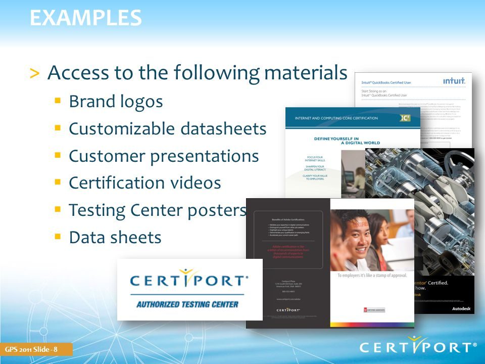 GPS 2011 Slide - 8 EXAMPLES >Access to the following materials  Brand logos  Customizable datasheets  Customer presentations  Certification videos